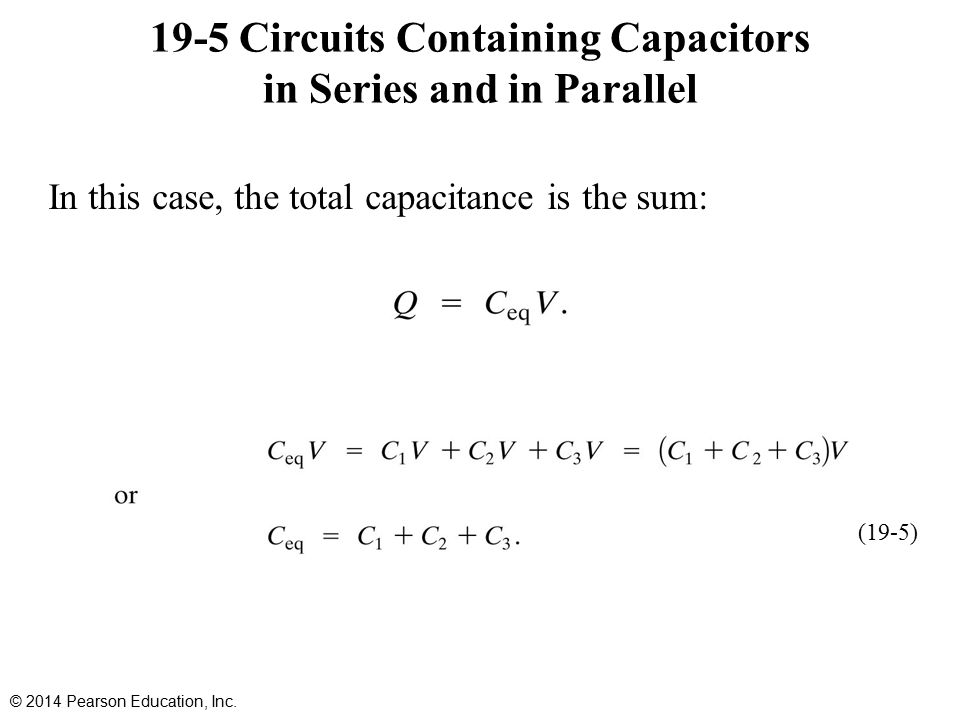 19-5 Circuits Containing Capacitors in Series and in Parallel In this case, the total capacitance is the sum: © 2014 Pearson Education, Inc.