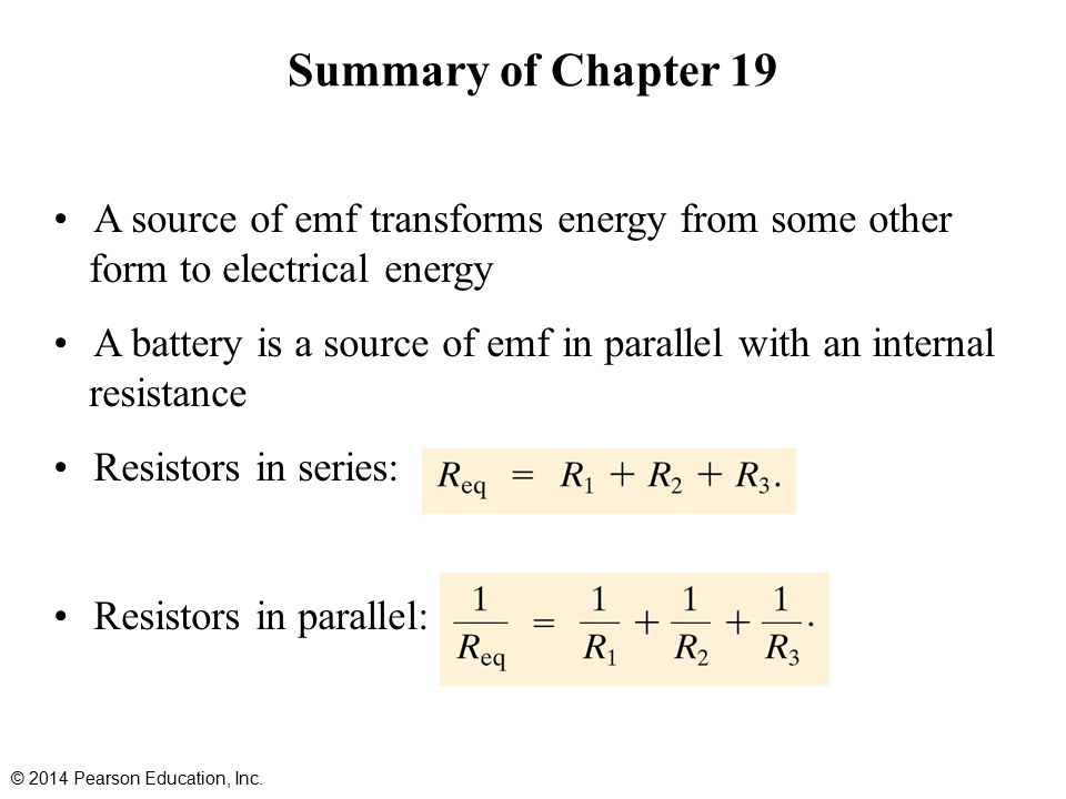 Summary of Chapter 19 A source of emf transforms energy from some other form to electrical energy A battery is a source of emf in parallel with an internal resistance Resistors in series: Resistors in parallel: © 2014 Pearson Education, Inc.