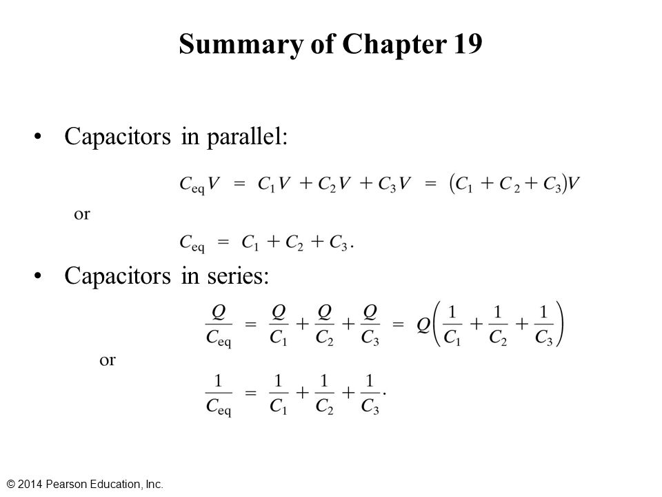 Summary of Chapter 19 Capacitors in parallel: Capacitors in series: © 2014 Pearson Education, Inc.