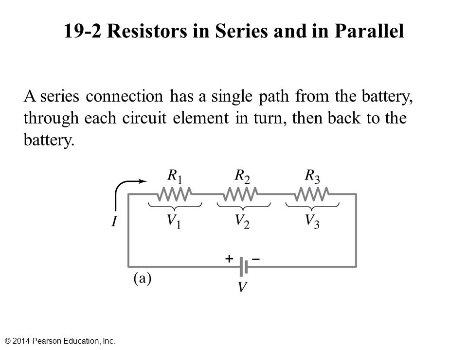 19-2 Resistors in Series and in Parallel A series connection has a single path from the battery, through each circuit element in turn, then back to the battery.