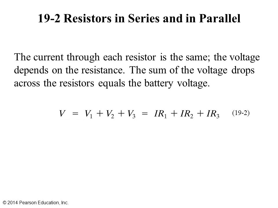 19-2 Resistors in Series and in Parallel The current through each resistor is the same; the voltage depends on the resistance.