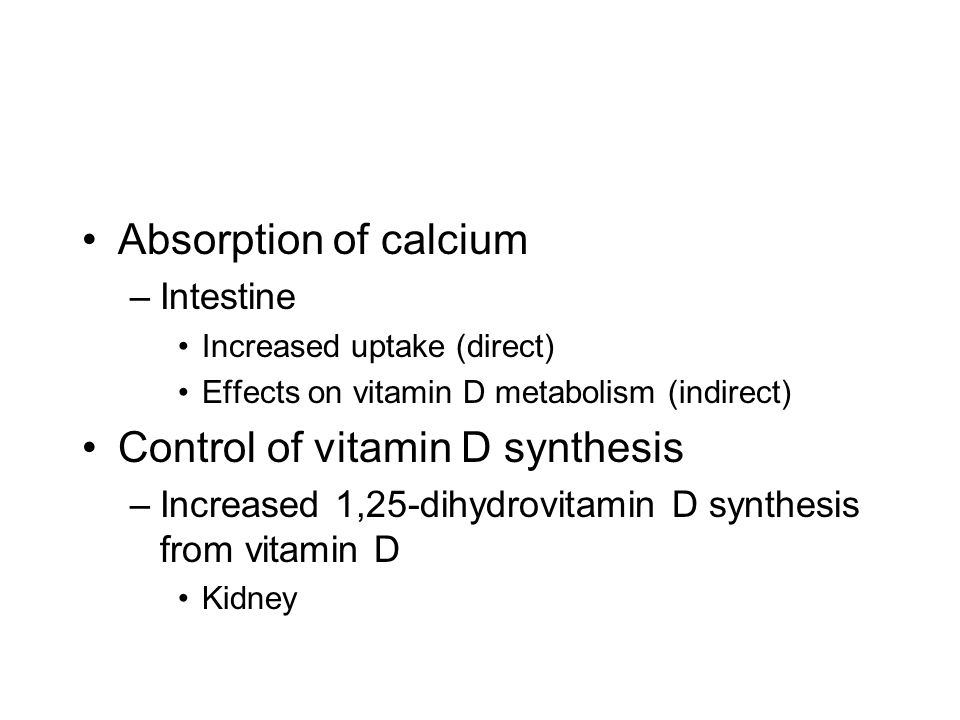 Absorption of calcium –Intestine Increased uptake (direct) Effects on vitamin D metabolism (indirect) Control of vitamin D synthesis –Increased 1,25-dihydrovitamin D synthesis from vitamin D Kidney
