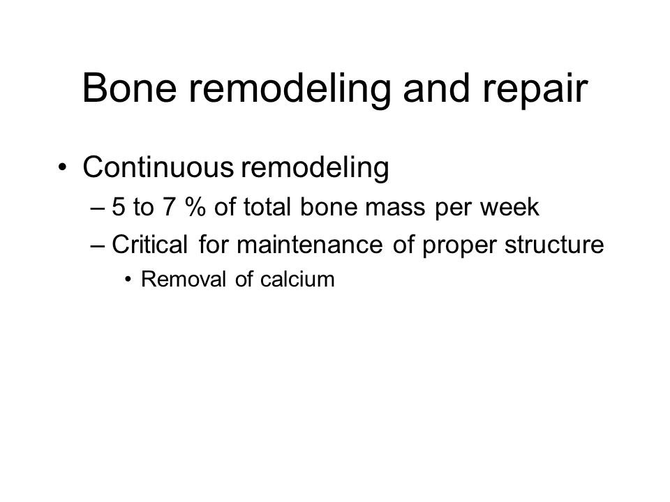 Bone remodeling and repair Continuous remodeling –5 to 7 % of total bone mass per week –Critical for maintenance of proper structure Removal of calcium