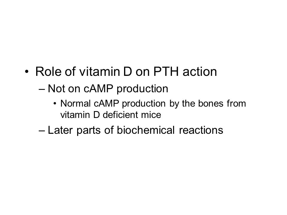 Role of vitamin D on PTH action –Not on cAMP production Normal cAMP production by the bones from vitamin D deficient mice –Later parts of biochemical reactions