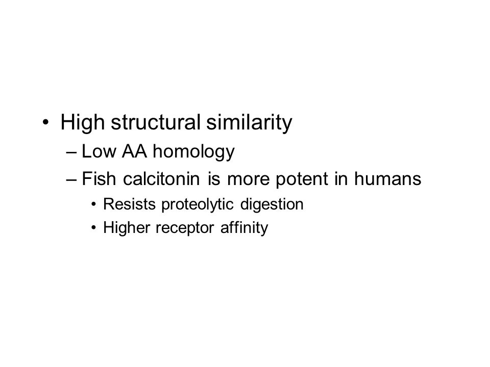High structural similarity –Low AA homology –Fish calcitonin is more potent in humans Resists proteolytic digestion Higher receptor affinity