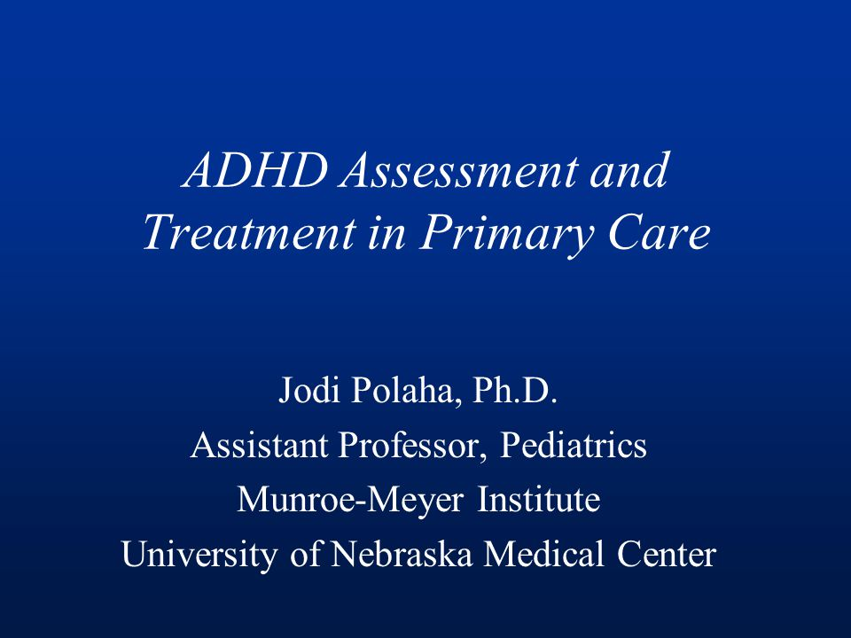 ADHD Assessment and Treatment in Primary Care Jodi Polaha, Ph.D.