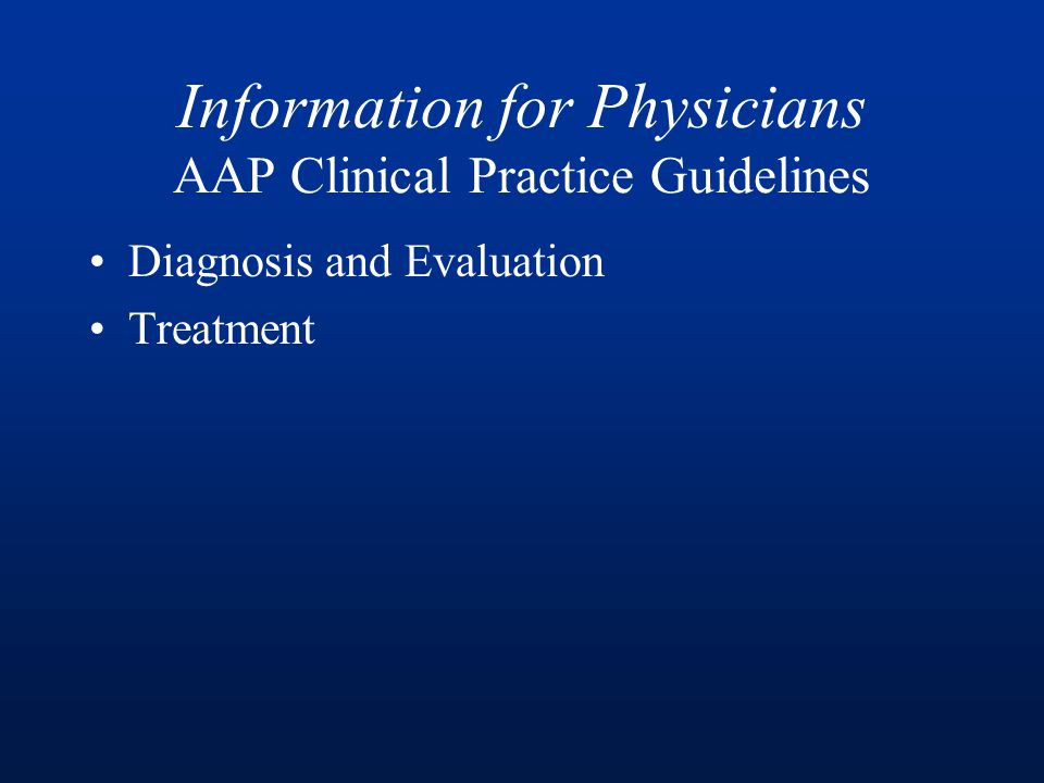 Information for Physicians AAP Clinical Practice Guidelines Diagnosis and Evaluation Treatment