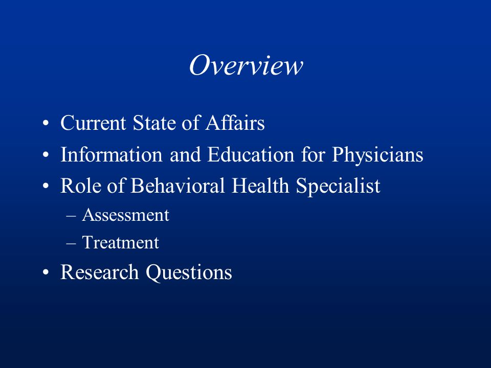 Overview Current State of Affairs Information and Education for Physicians Role of Behavioral Health Specialist –Assessment –Treatment Research Questions