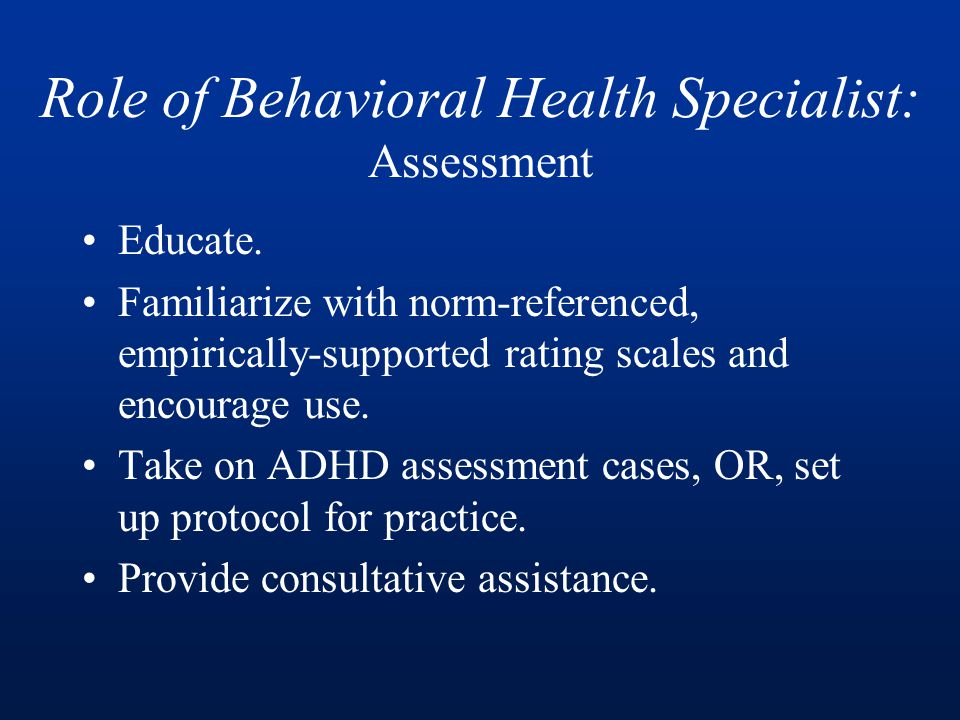 Role of Behavioral Health Specialist: Assessment Educate.