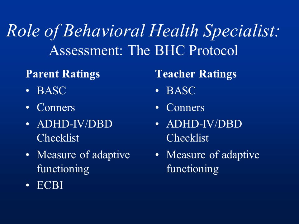 Role of Behavioral Health Specialist: Assessment: The BHC Protocol Parent Ratings BASC Conners ADHD-IV/DBD Checklist Measure of adaptive functioning ECBI Teacher Ratings BASC Conners ADHD-IV/DBD Checklist Measure of adaptive functioning