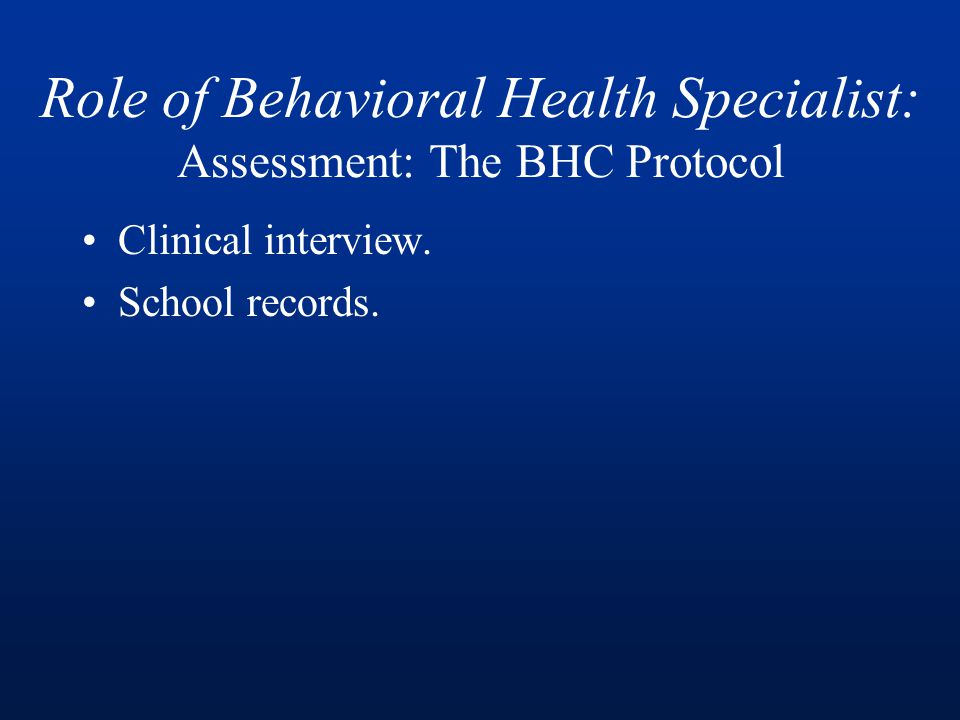 Role of Behavioral Health Specialist: Assessment: The BHC Protocol Clinical interview.