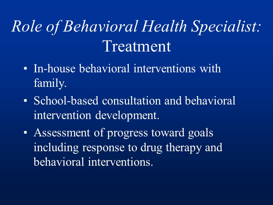 Role of Behavioral Health Specialist: Treatment In-house behavioral interventions with family.
