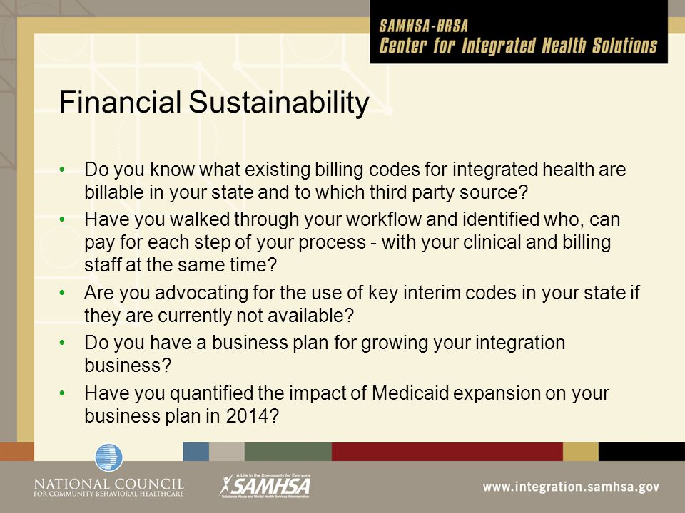 Financial Sustainability Do you know what existing billing codes for integrated health are billable in your state and to which third party source.