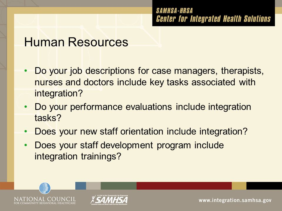 Human Resources Do your job descriptions for case managers, therapists, nurses and doctors include key tasks associated with integration.