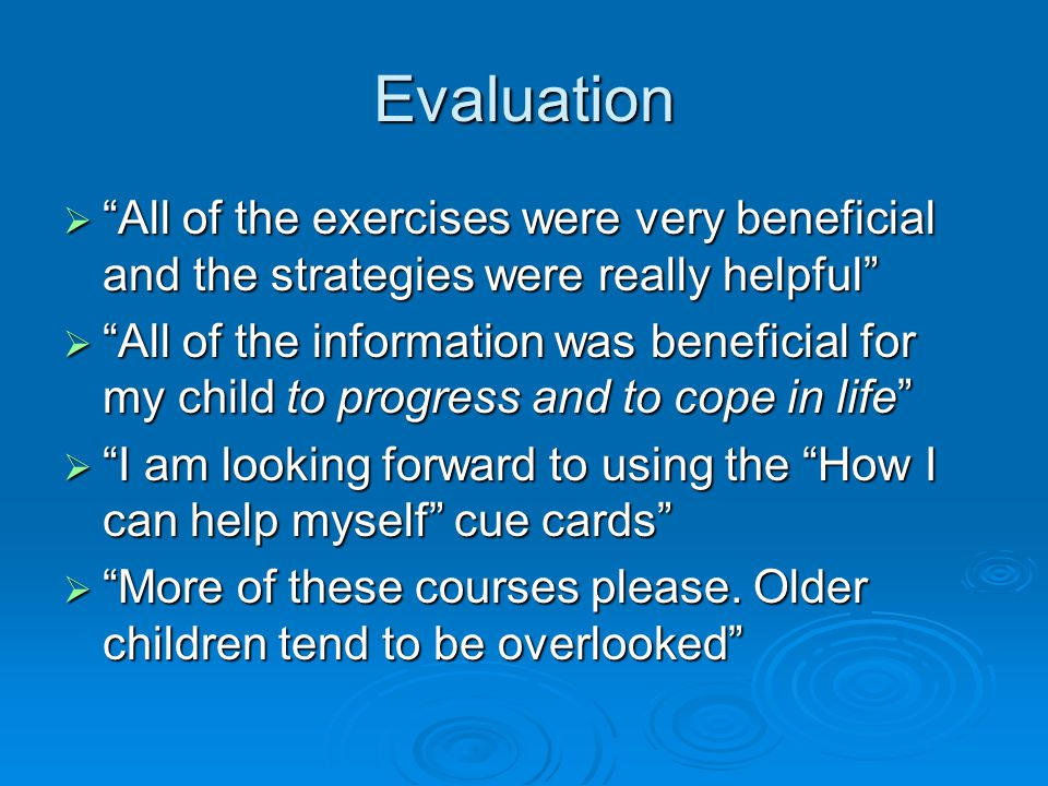 Evaluation  All of the exercises were very beneficial and the strategies were really helpful  All of the information was beneficial for my child to progress and to cope in life  I am looking forward to using the How I can help myself cue cards  More of these courses please.