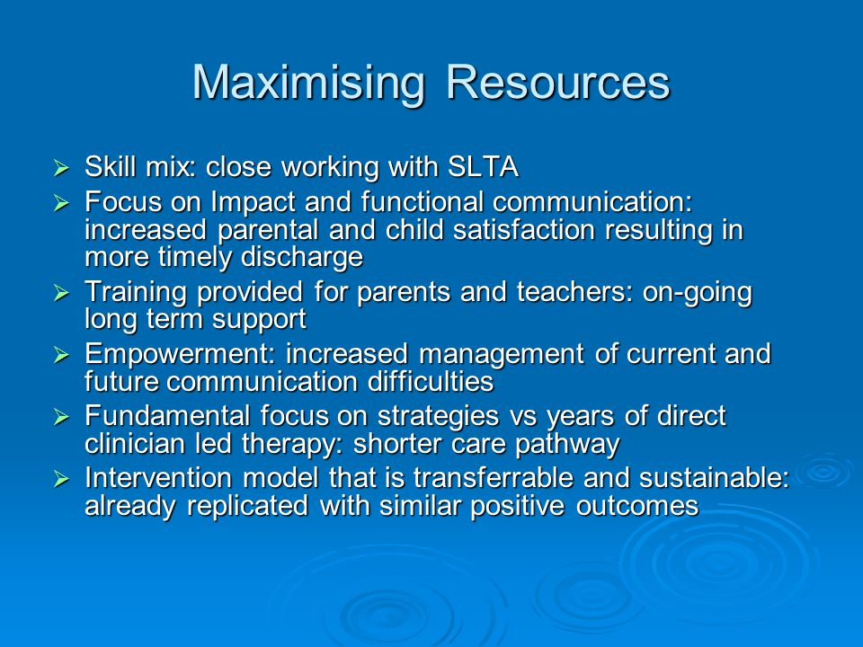Maximising Resources  Skill mix: close working with SLTA  Focus on Impact and functional communication: increased parental and child satisfaction resulting in more timely discharge  Training provided for parents and teachers: on-going long term support  Empowerment: increased management of current and future communication difficulties  Fundamental focus on strategies vs years of direct clinician led therapy: shorter care pathway  Intervention model that is transferrable and sustainable: already replicated with similar positive outcomes