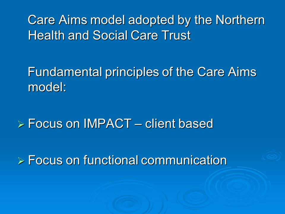 Care Aims model adopted by the Northern Health and Social Care Trust Care Aims model adopted by the Northern Health and Social Care Trust Fundamental principles of the Care Aims model: Fundamental principles of the Care Aims model:  Focus on IMPACT – client based  Focus on functional communication