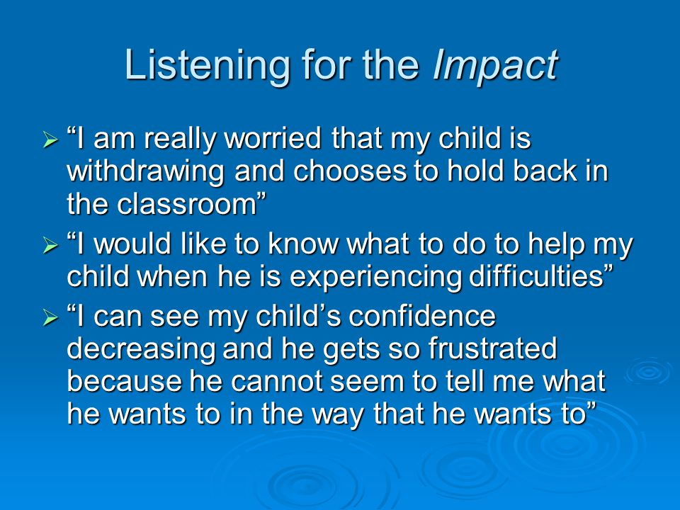 Listening for the Impact  I am really worried that my child is withdrawing and chooses to hold back in the classroom  I would like to know what to do to help my child when he is experiencing difficulties  I can see my child's confidence decreasing and he gets so frustrated because he cannot seem to tell me what he wants to in the way that he wants to