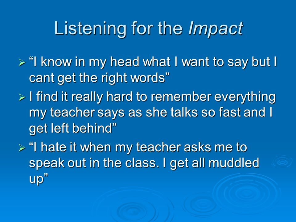 Listening for the Impact  I know in my head what I want to say but I cant get the right words  I find it really hard to remember everything my teacher says as she talks so fast and I get left behind  I hate it when my teacher asks me to speak out in the class.