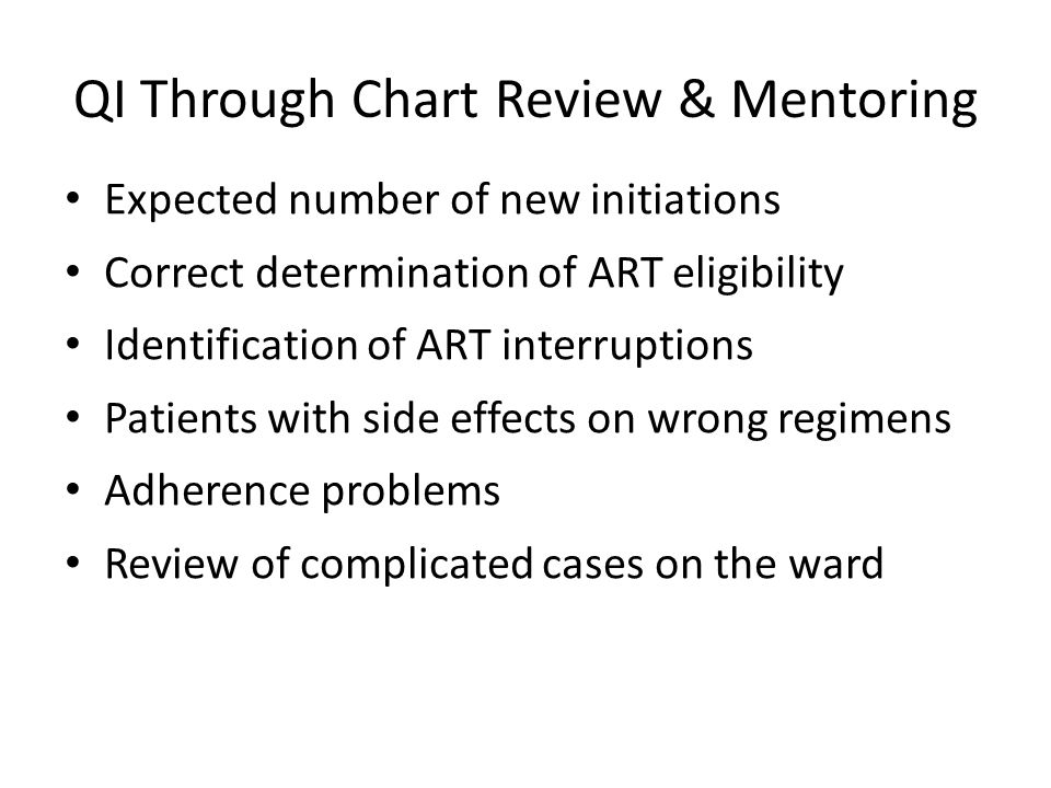 QI Through Chart Review & Mentoring Expected number of new initiations Correct determination of ART eligibility Identification of ART interruptions Patients with side effects on wrong regimens Adherence problems Review of complicated cases on the ward