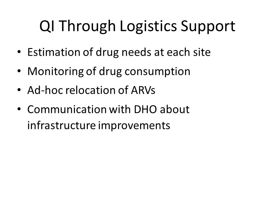 QI Through Logistics Support Estimation of drug needs at each site Monitoring of drug consumption Ad-hoc relocation of ARVs Communication with DHO about infrastructure improvements