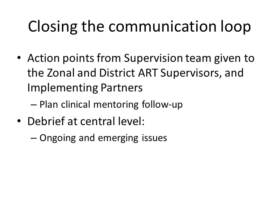 Closing the communication loop Action points from Supervision team given to the Zonal and District ART Supervisors, and Implementing Partners – Plan clinical mentoring follow-up Debrief at central level: – Ongoing and emerging issues