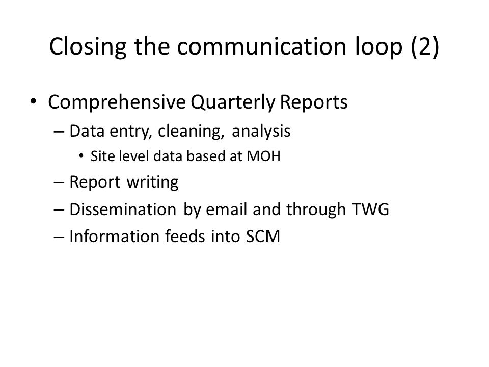 Comprehensive Quarterly Reports – Data entry, cleaning, analysis Site level data based at MOH – Report writing – Dissemination by  and through TWG – Information feeds into SCM Closing the communication loop (2)