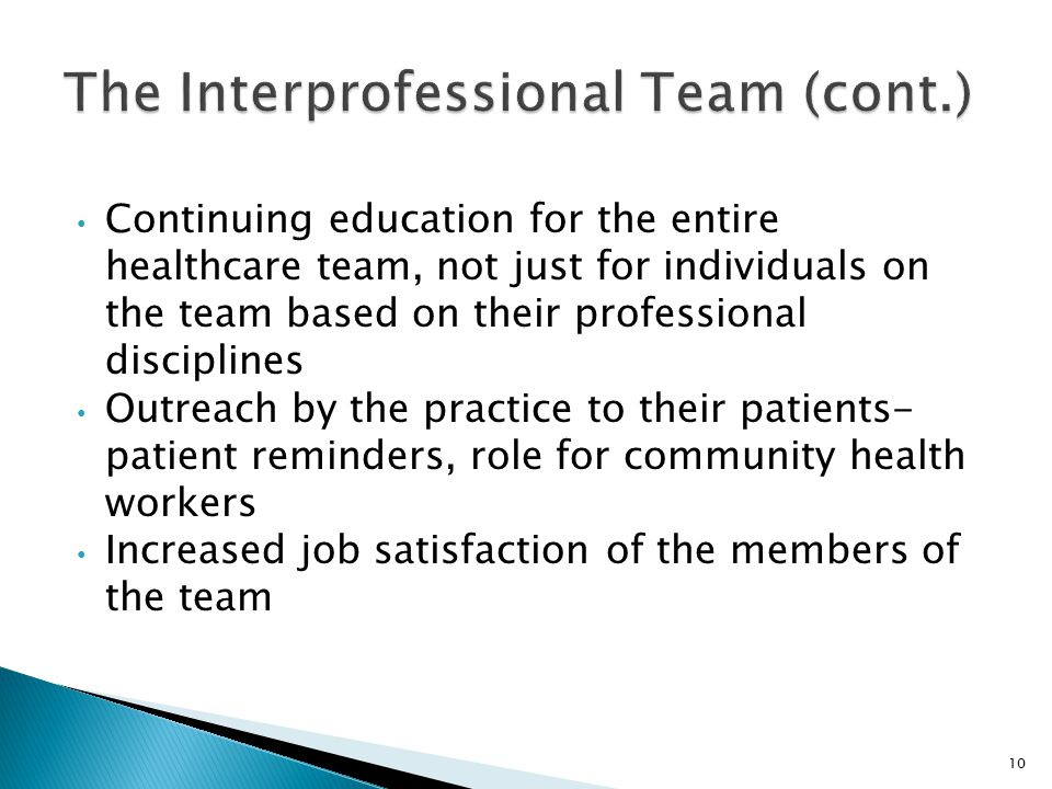 Continuing education for the entire healthcare team, not just for individuals on the team based on their professional disciplines Outreach by the practice to their patients- patient reminders, role for community health workers Increased job satisfaction of the members of the team 10