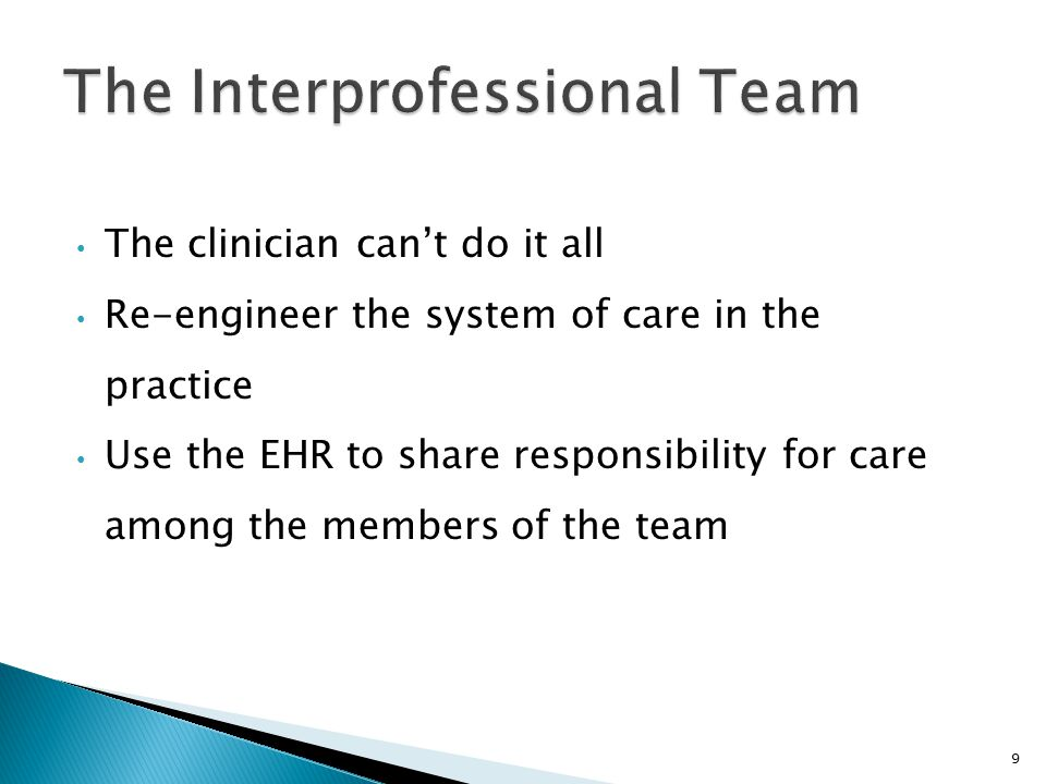 The clinician can't do it all Re-engineer the system of care in the practice Use the EHR to share responsibility for care among the members of the team 9