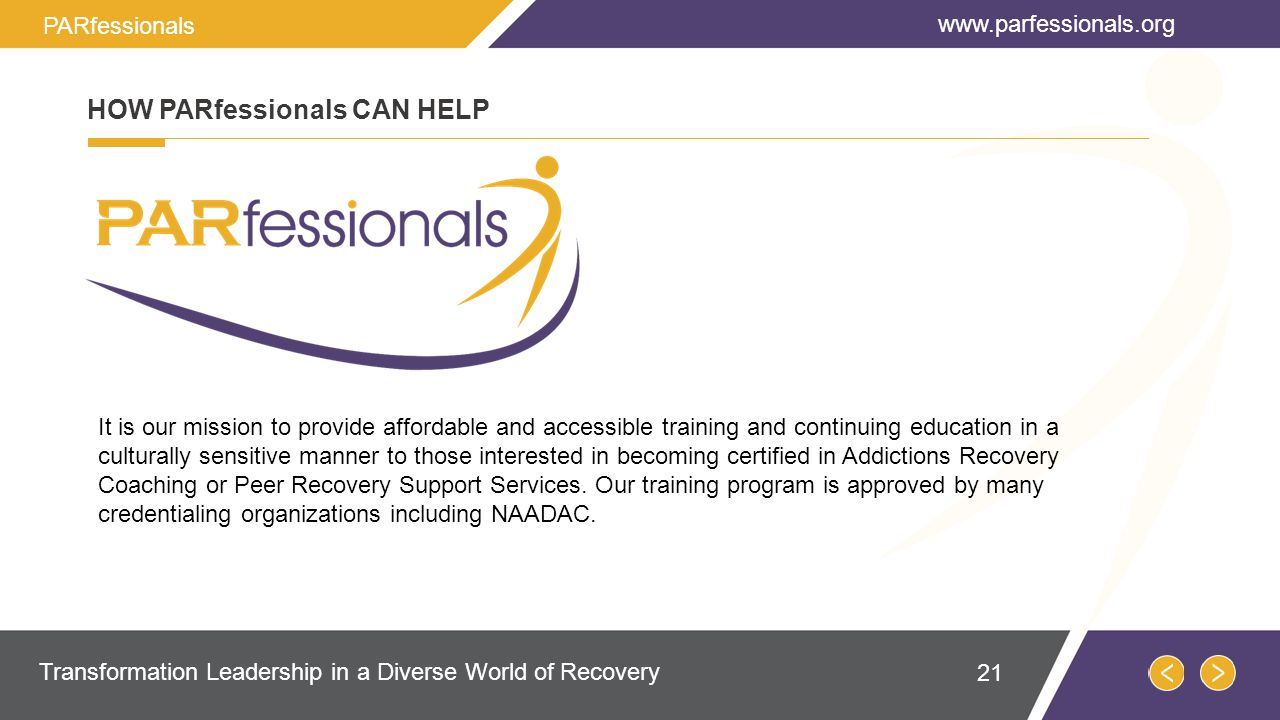 HOW PARfessionals CAN HELP It is our mission to provide affordable and accessible training and continuing education in a culturally sensitive manner to those interested in becoming certified in Addictions Recovery Coaching or Peer Recovery Support Services.