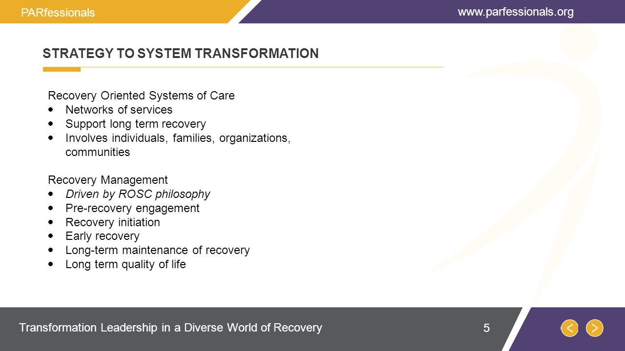 Recovery Oriented Systems of Care  Networks of services  Support long term recovery  Involves individuals, families, organizations, communities Recovery Management  Driven by ROSC philosophy  Pre-recovery engagement  Recovery initiation  Early recovery  Long-term maintenance of recovery  Long term quality of life STRATEGY TO SYSTEM TRANSFORMATION   Transformation Leadership in a Diverse World of Recovery PARfessionals 5