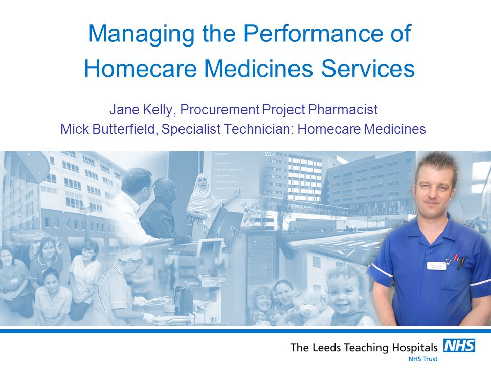 Managing the Performance of Homecare Medicines Services Jane Kelly, Procurement Project Pharmacist Mick Butterfield, Specialist Technician: Homecare Medicines