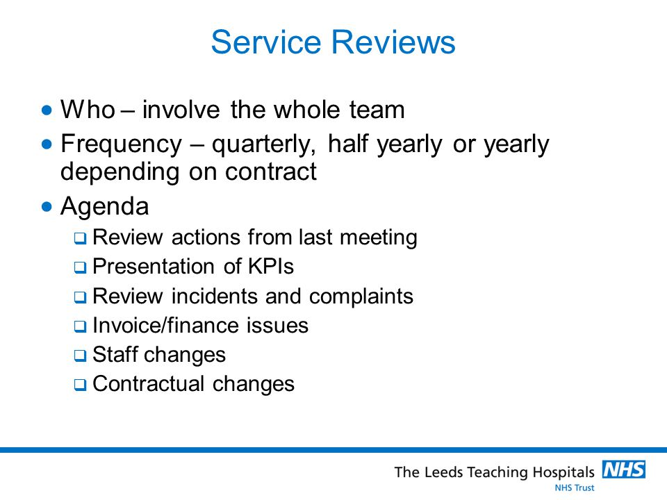 Service Reviews  Who – involve the whole team  Frequency – quarterly, half yearly or yearly depending on contract  Agenda  Review actions from last meeting  Presentation of KPIs  Review incidents and complaints  Invoice/finance issues  Staff changes  Contractual changes