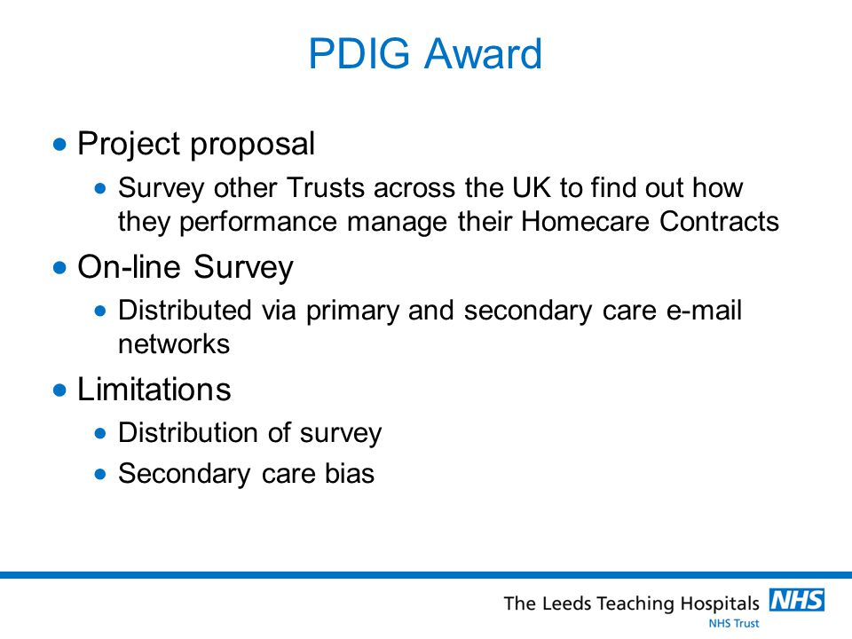 PDIG Award  Project proposal  Survey other Trusts across the UK to find out how they performance manage their Homecare Contracts  On-line Survey  Distributed via primary and secondary care  networks  Limitations  Distribution of survey  Secondary care bias
