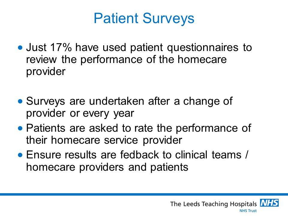 Patient Surveys  Just 17% have used patient questionnaires to review the performance of the homecare provider  Surveys are undertaken after a change of provider or every year  Patients are asked to rate the performance of their homecare service provider  Ensure results are fedback to clinical teams / homecare providers and patients