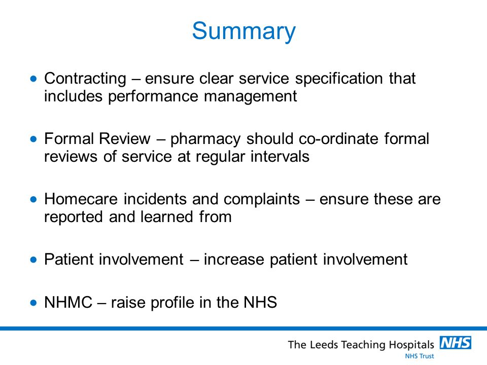 Summary  Contracting – ensure clear service specification that includes performance management  Formal Review – pharmacy should co-ordinate formal reviews of service at regular intervals  Homecare incidents and complaints – ensure these are reported and learned from  Patient involvement – increase patient involvement  NHMC – raise profile in the NHS