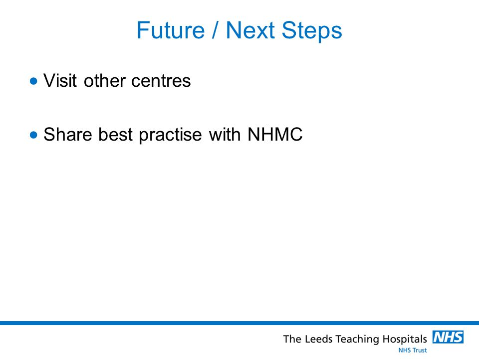Future / Next Steps  Visit other centres  Share best practise with NHMC