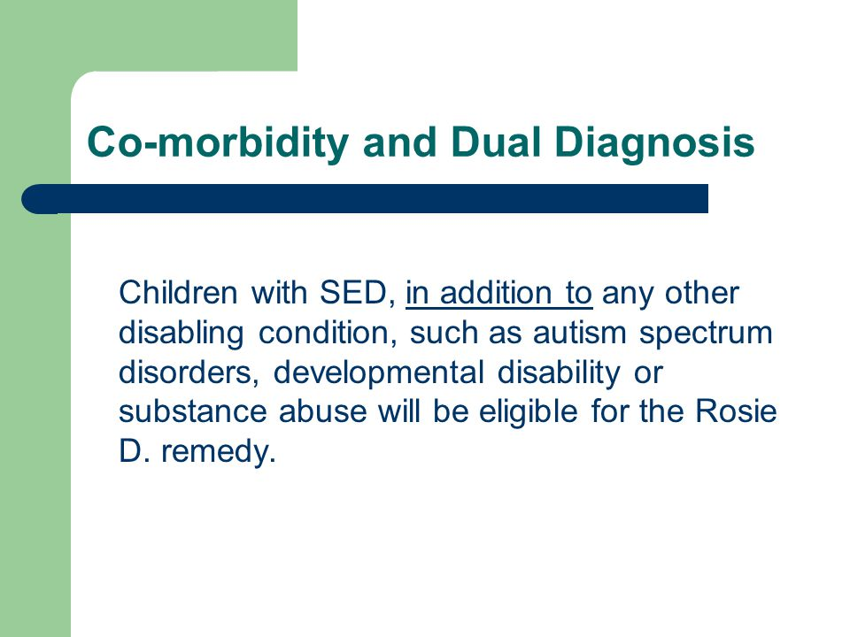 Co-morbidity and Dual Diagnosis Children with SED, in addition to any other disabling condition, such as autism spectrum disorders, developmental disability or substance abuse will be eligible for the Rosie D.