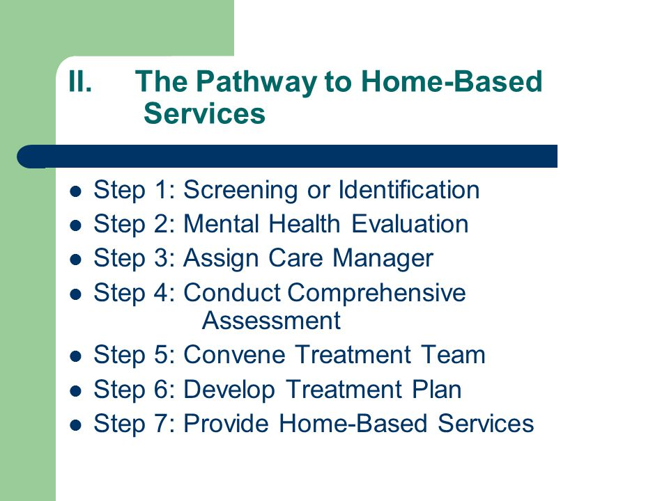 II.The Pathway to Home-Based Services Step 1: Screening or Identification Step 2: Mental Health Evaluation Step 3: Assign Care Manager Step 4: Conduct Comprehensive Assessment Step 5: Convene Treatment Team Step 6: Develop Treatment Plan Step 7: Provide Home-Based Services