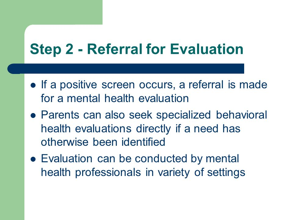 Step 2 - Referral for Evaluation If a positive screen occurs, a referral is made for a mental health evaluation Parents can also seek specialized behavioral health evaluations directly if a need has otherwise been identified Evaluation can be conducted by mental health professionals in variety of settings