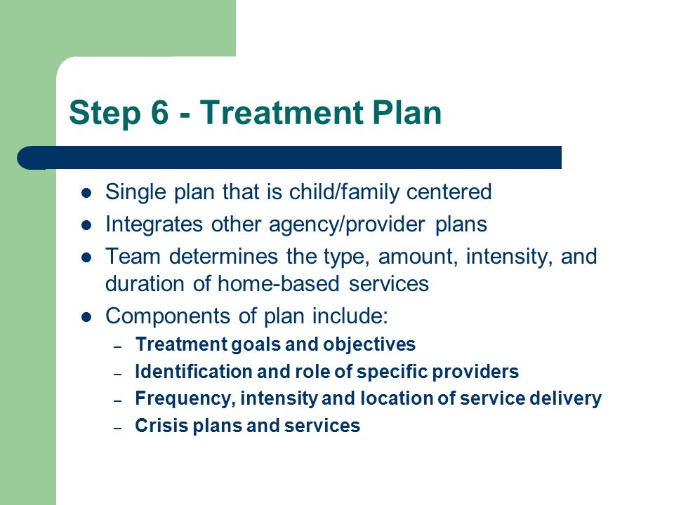 Step 6 - Treatment Plan Single plan that is child/family centered Integrates other agency/provider plans Team determines the type, amount, intensity, and duration of home-based services Components of plan include: – Treatment goals and objectives – Identification and role of specific providers – Frequency, intensity and location of service delivery – Crisis plans and services