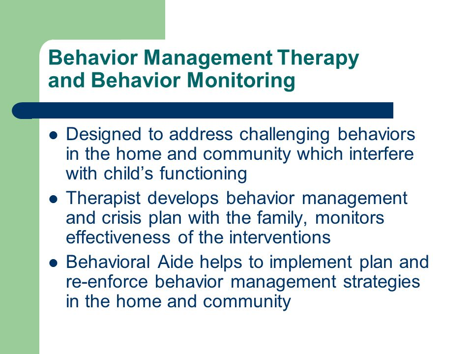 Behavior Management Therapy and Behavior Monitoring Designed to address challenging behaviors in the home and community which interfere with child's functioning Therapist develops behavior management and crisis plan with the family, monitors effectiveness of the interventions Behavioral Aide helps to implement plan and re-enforce behavior management strategies in the home and community