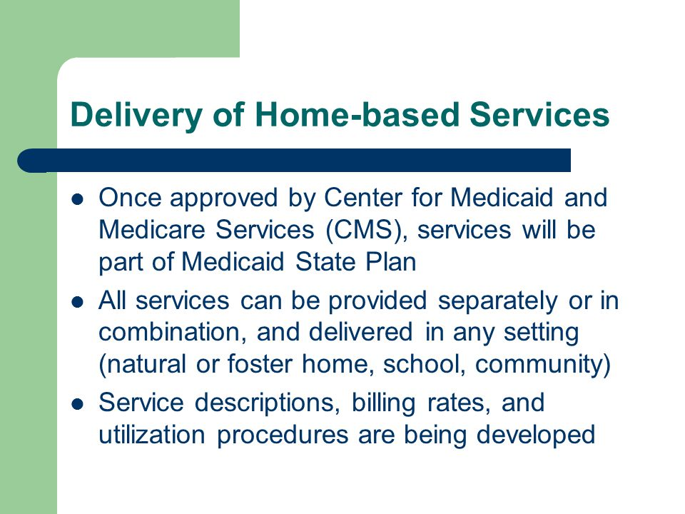 Delivery of Home-based Services Once approved by Center for Medicaid and Medicare Services (CMS), services will be part of Medicaid State Plan All services can be provided separately or in combination, and delivered in any setting (natural or foster home, school, community) Service descriptions, billing rates, and utilization procedures are being developed