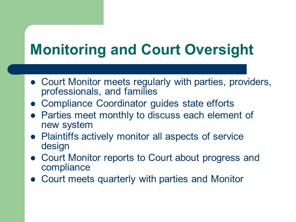 Monitoring and Court Oversight Court Monitor meets regularly with parties, providers, professionals, and families Compliance Coordinator guides state efforts Parties meet monthly to discuss each element of new system Plaintiffs actively monitor all aspects of service design Court Monitor reports to Court about progress and compliance Court meets quarterly with parties and Monitor