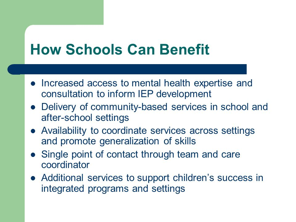 How Schools Can Benefit Increased access to mental health expertise and consultation to inform IEP development Delivery of community-based services in school and after-school settings Availability to coordinate services across settings and promote generalization of skills Single point of contact through team and care coordinator Additional services to support children's success in integrated programs and settings