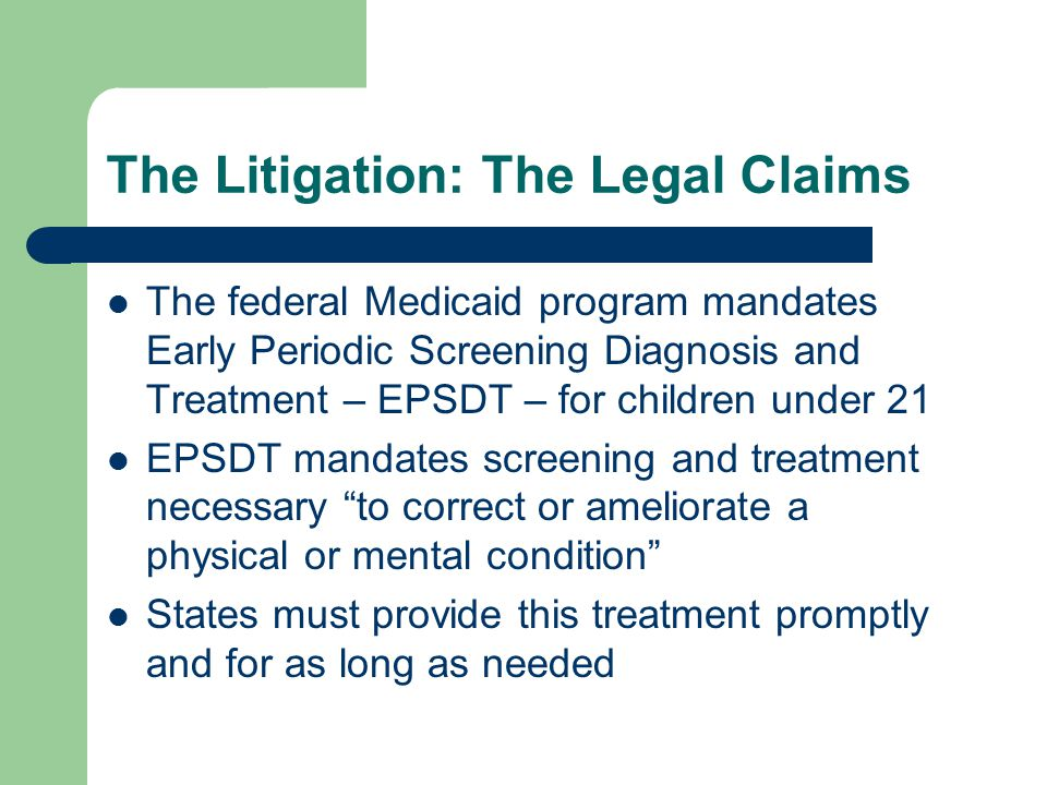 The Litigation: The Legal Claims The federal Medicaid program mandates Early Periodic Screening Diagnosis and Treatment – EPSDT – for children under 21 EPSDT mandates screening and treatment necessary to correct or ameliorate a physical or mental condition States must provide this treatment promptly and for as long as needed