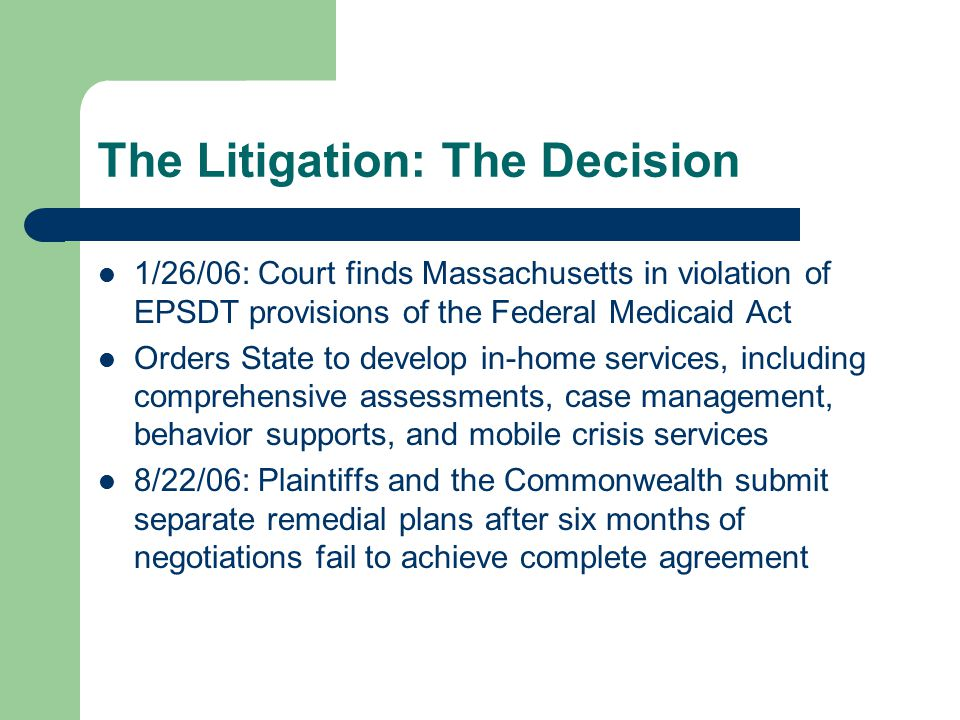 The Litigation: The Decision 1/26/06: Court finds Massachusetts in violation of EPSDT provisions of the Federal Medicaid Act Orders State to develop in-home services, including comprehensive assessments, case management, behavior supports, and mobile crisis services 8/22/06: Plaintiffs and the Commonwealth submit separate remedial plans after six months of negotiations fail to achieve complete agreement