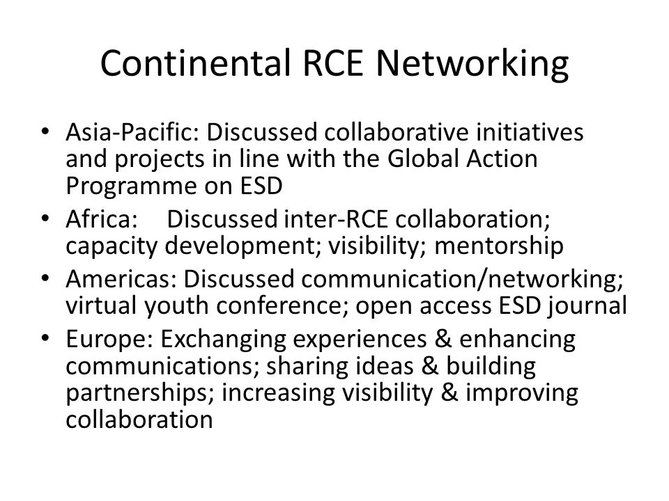 Continental RCE Networking Asia-Pacific: Discussed collaborative initiatives and projects in line with the Global Action Programme on ESD Africa: Discussed inter-RCE collaboration; capacity development; visibility; mentorship Americas: Discussed communication/networking; virtual youth conference; open access ESD journal Europe: Exchanging experiences & enhancing communications; sharing ideas & building partnerships; increasing visibility & improving collaboration