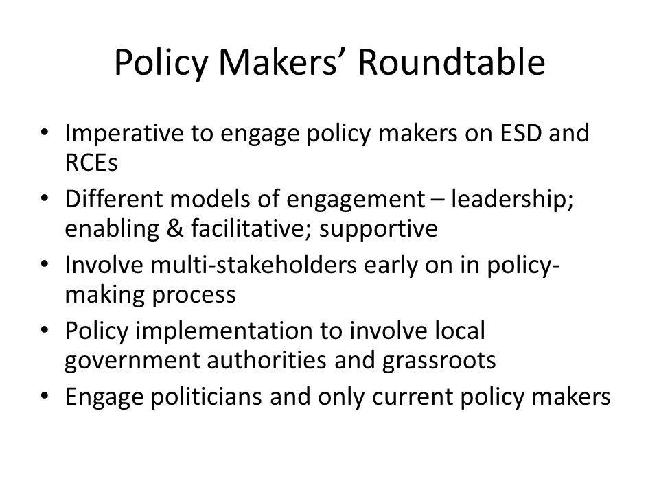Policy Makers' Roundtable Imperative to engage policy makers on ESD and RCEs Different models of engagement – leadership; enabling & facilitative; supportive Involve multi-stakeholders early on in policy- making process Policy implementation to involve local government authorities and grassroots Engage politicians and only current policy makers