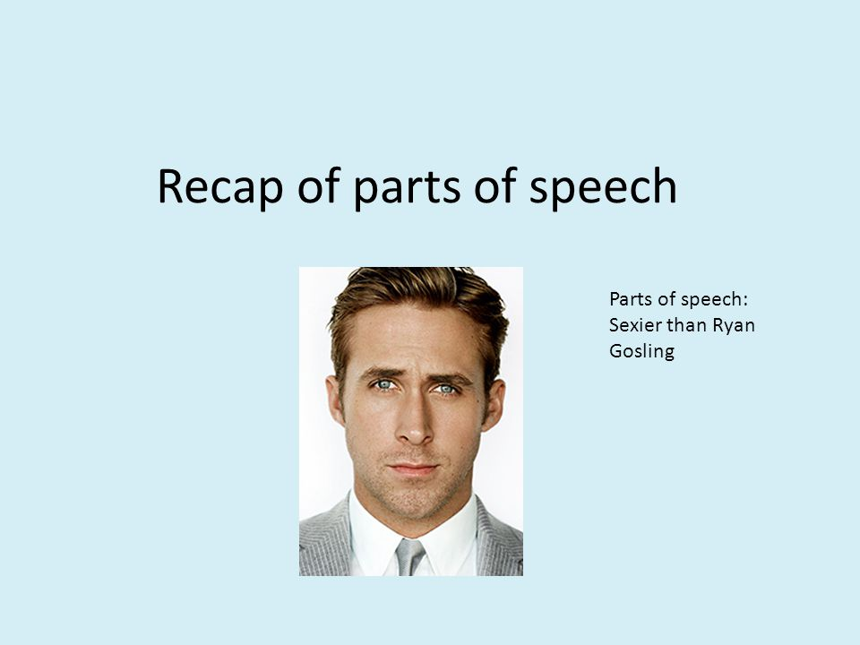 Recap of parts of speech Parts of speech: Sexier than Ryan Gosling